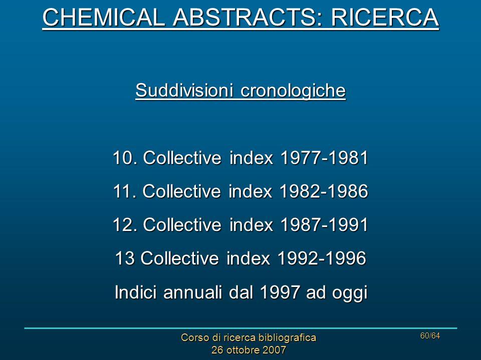 Corso di ricerca bibliografica 26 ottobre 2007 60/64 CHEMICAL ABSTRACTS: RICERCA Suddivisioni cronologiche 10.
