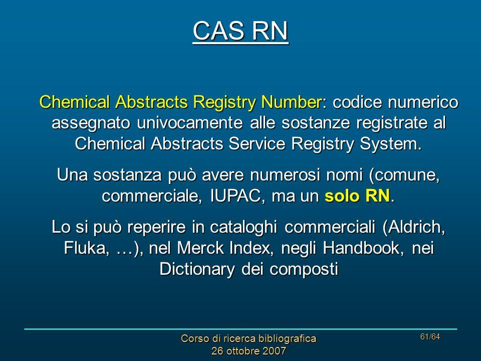 Corso di ricerca bibliografica 26 ottobre 2007 61/64 CAS RN Chemical Abstracts Registry Number: codice numerico assegnato univocamente alle sostanze registrate al Chemical Abstracts Service Registry System.