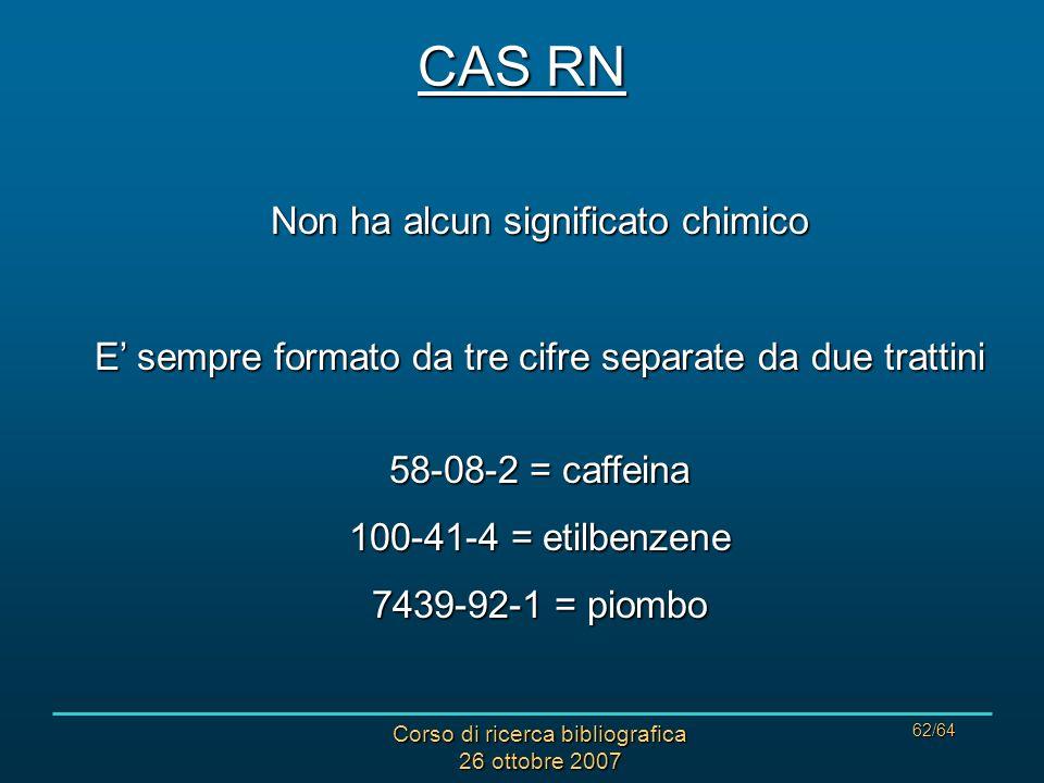 Corso di ricerca bibliografica 26 ottobre 2007 62/64 CAS RN Non ha alcun significato chimico E sempre formato da tre cifre separate da due trattini 58-08-2 = caffeina 100-41-4 = etilbenzene 7439-92-1 = piombo