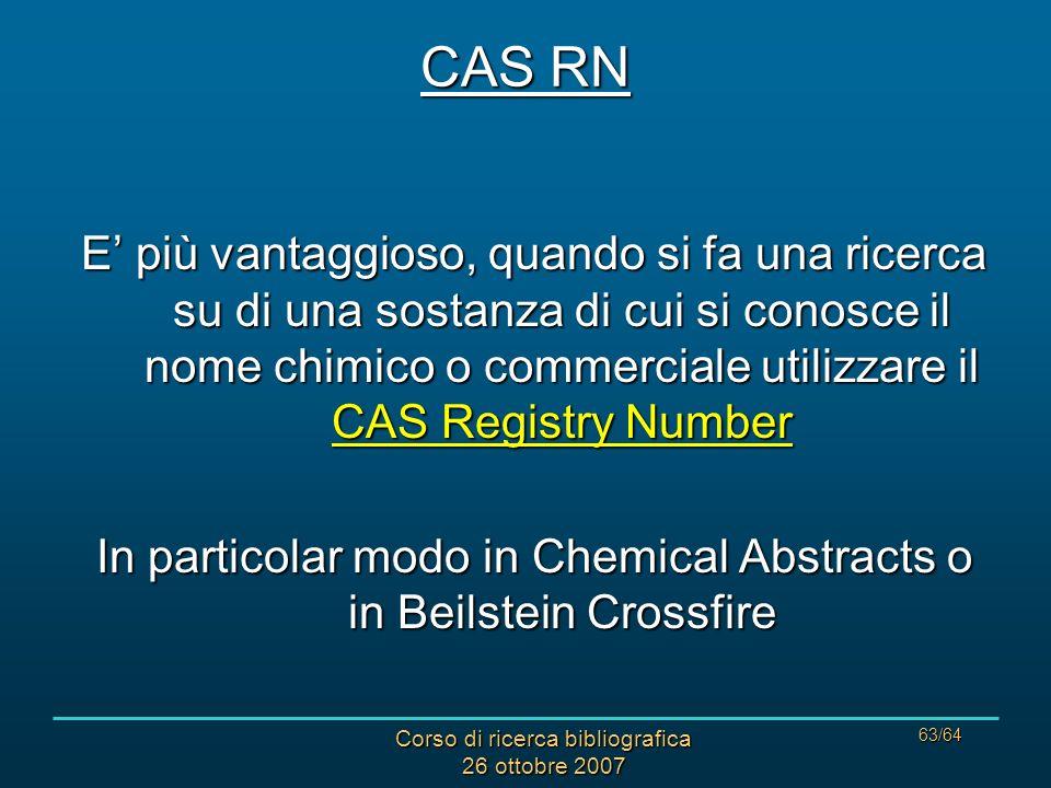 Corso di ricerca bibliografica 26 ottobre 2007 63/64 E più vantaggioso, quando si fa una ricerca su di una sostanza di cui si conosce il nome chimico o commerciale utilizzare il CAS Registry Number In particolar modo in Chemical Abstracts o in Beilstein Crossfire CAS RN