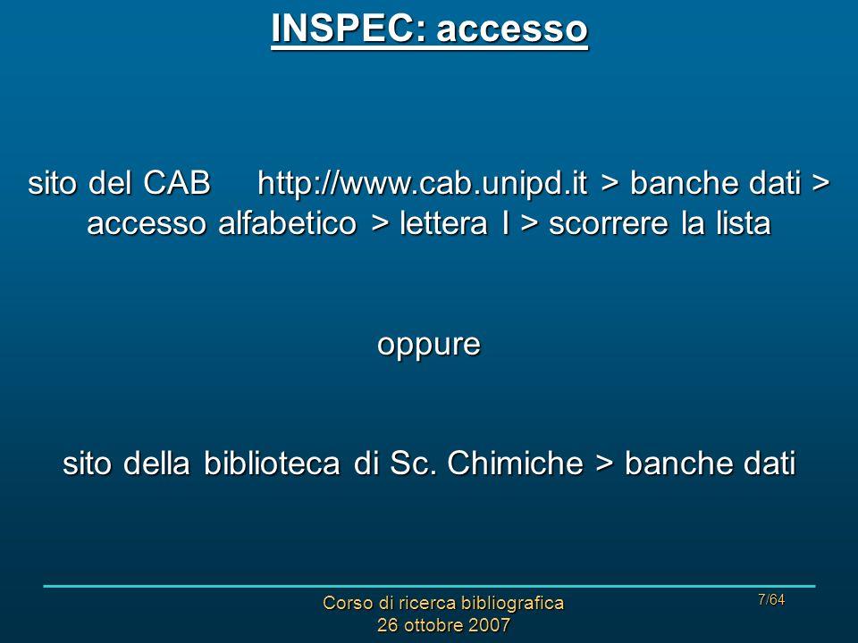 Corso di ricerca bibliografica 26 ottobre 2007 7/64 INSPEC: accesso sito del CAB http://www.cab.unipd.it > banche dati > accesso alfabetico > lettera I > scorrere la lista oppure sito della biblioteca di Sc.