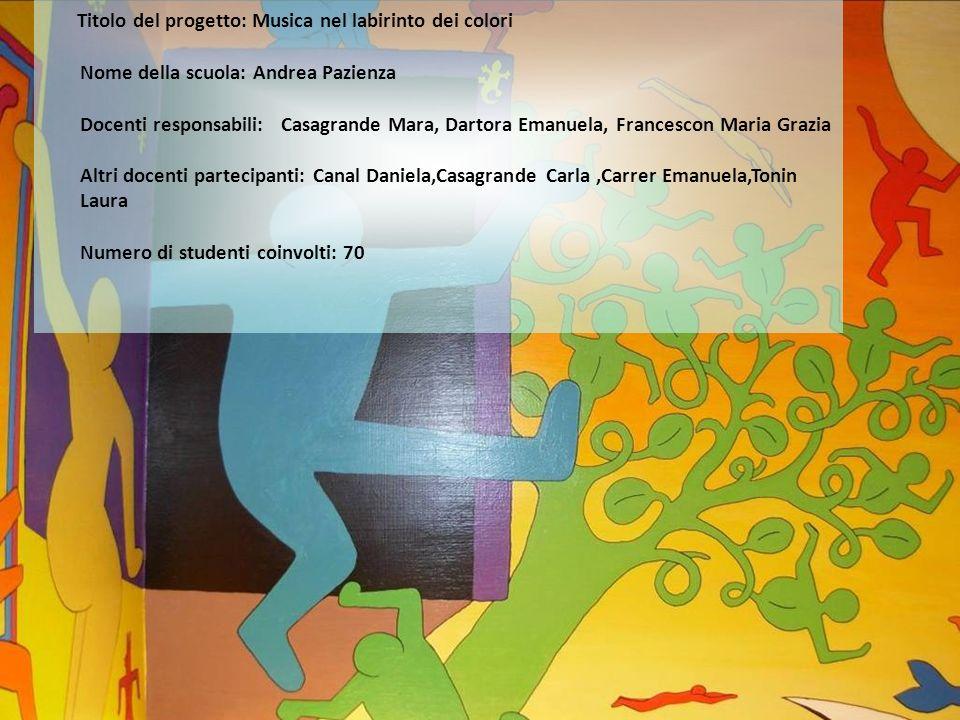 Titolo del progetto: Musica nel labirinto dei colori Nome della scuola: Andrea Pazienza Docenti responsabili: Casagrande Mara, Dartora Emanuela, Franc