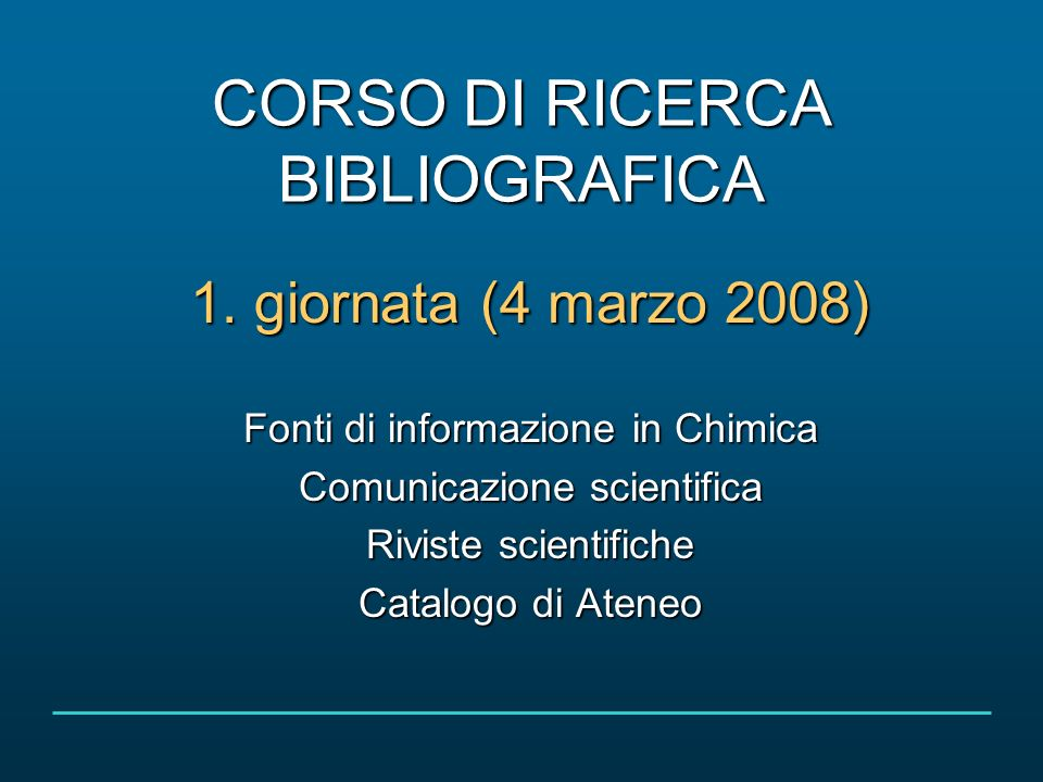 CORSO DI RICERCA BIBLIOGRAFICA 1. giornata (4 marzo 2008) Fonti di informazione in Chimica Comunicazione scientifica Riviste scientifiche Catalogo di