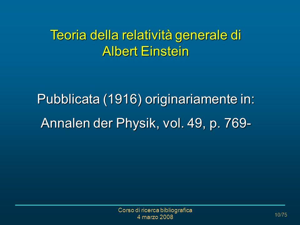 Corso di ricerca bibliografica 4 marzo 2008 10/75 Teoria della relatività generale di Albert Einstein Pubblicata (1916) originariamente in: Annalen de