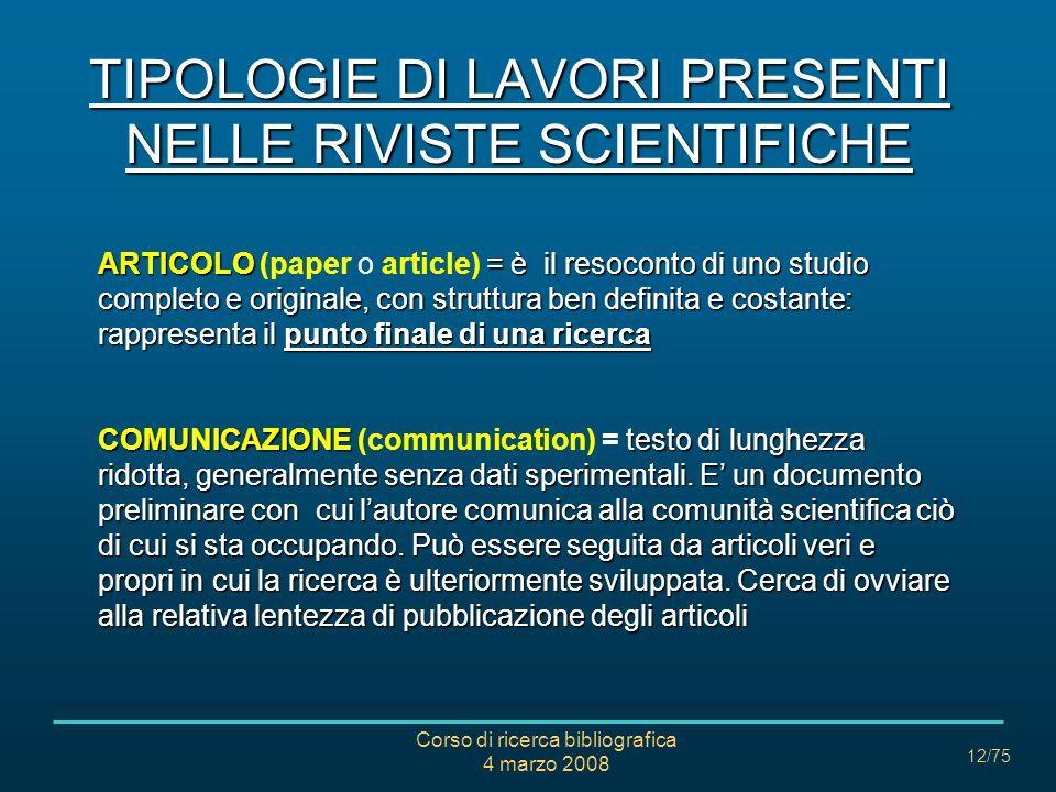Corso di ricerca bibliografica 4 marzo 2008 12/75 TIPOLOGIE DI LAVORI PRESENTI NELLE RIVISTE SCIENTIFICHE ARTICOLO= è il resoconto di uno studio compl