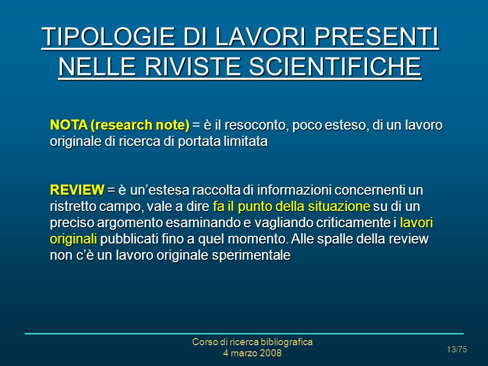 Corso di ricerca bibliografica 4 marzo 2008 13/75 TIPOLOGIE DI LAVORI PRESENTI NELLE RIVISTE SCIENTIFICHE NOTA(research note)è il resoconto, poco este