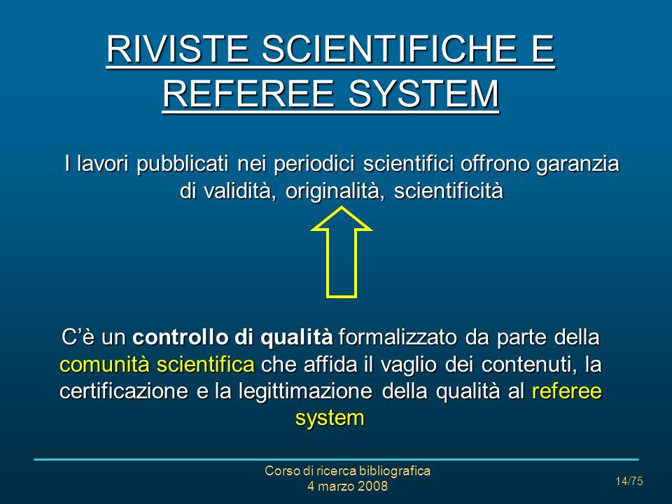 Corso di ricerca bibliografica 4 marzo 2008 14/75 RIVISTE SCIENTIFICHE E REFEREE SYSTEM I lavori pubblicati nei periodici scientifici offrono garanzia