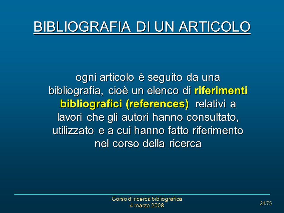 Corso di ricerca bibliografica 4 marzo 2008 24/75 BIBLIOGRAFIA DI UN ARTICOLO ogni articolo è seguito da una bibliografia, cioè un elenco di riferimen