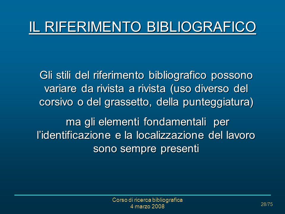 Corso di ricerca bibliografica 4 marzo 2008 28/75 IL RIFERIMENTO BIBLIOGRAFICO Gli stili del riferimento bibliografico possono variare da rivista a ri
