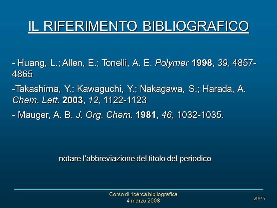 Corso di ricerca bibliografica 4 marzo 2008 29/75 IL RIFERIMENTO BIBLIOGRAFICO - Huang, L.; Allen, E.; Tonelli, A. E. Polymer 1998, 39, 4857- 4865 -Ta