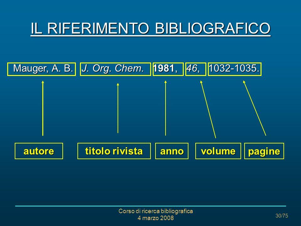 Corso di ricerca bibliografica 4 marzo 2008 30/75 IL RIFERIMENTO BIBLIOGRAFICO Mauger, A. B. J. Org. Chem. 1981, 46, 1032-1035. autore titolo rivista