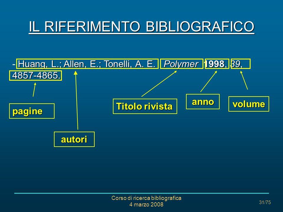 Corso di ricerca bibliografica 4 marzo 2008 31/75 IL RIFERIMENTO BIBLIOGRAFICO Huang, L.; Allen, E.; Tonelli, A. E. Polymer 1998, 39, 4857-4865. - Hua