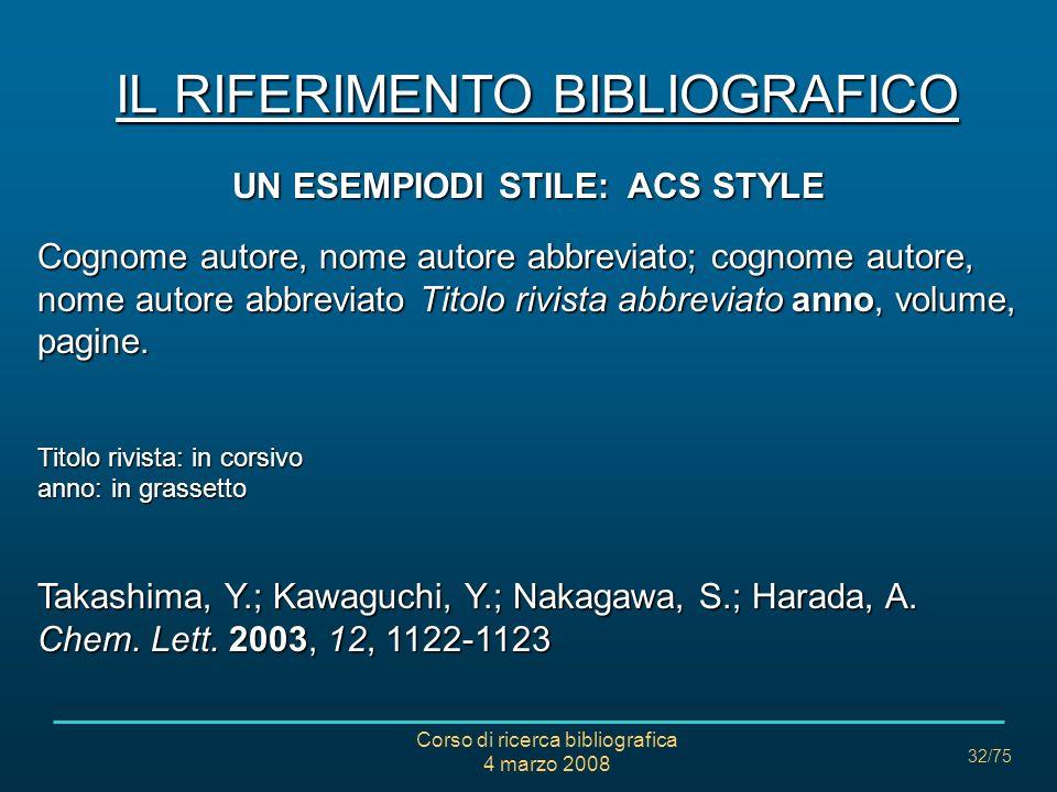 Corso di ricerca bibliografica 4 marzo 2008 32/75 IL RIFERIMENTO BIBLIOGRAFICO UN ESEMPIODI STILE: ACS STYLE Cognome autore, nome autore abbreviato; c