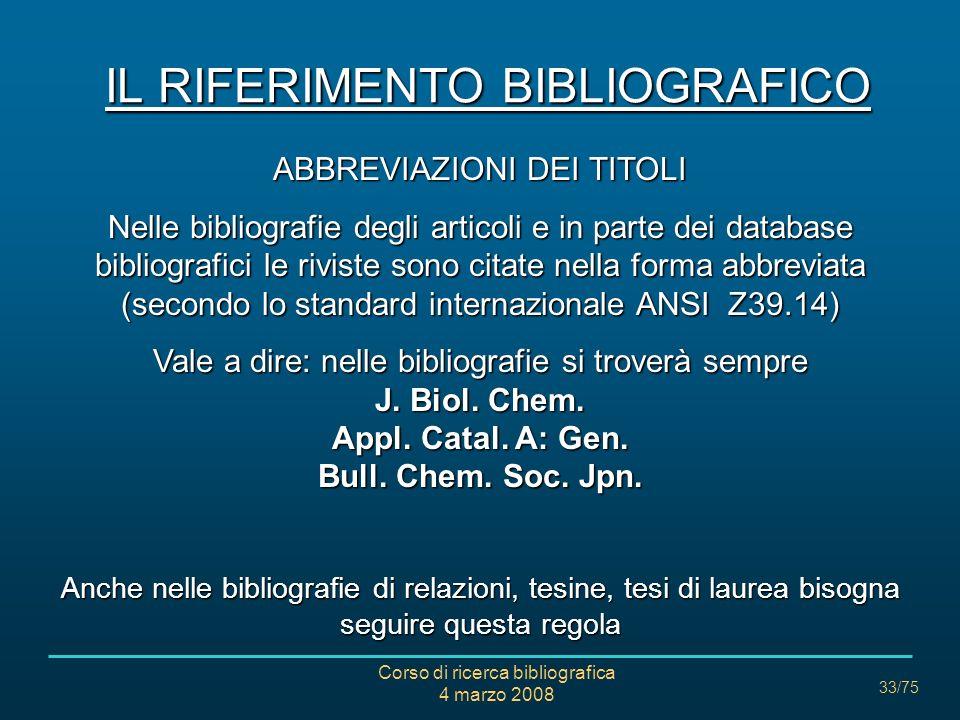 Corso di ricerca bibliografica 4 marzo 2008 33/75 IL RIFERIMENTO BIBLIOGRAFICO ABBREVIAZIONI DEI TITOLI Nelle bibliografie degli articoli e in parte d