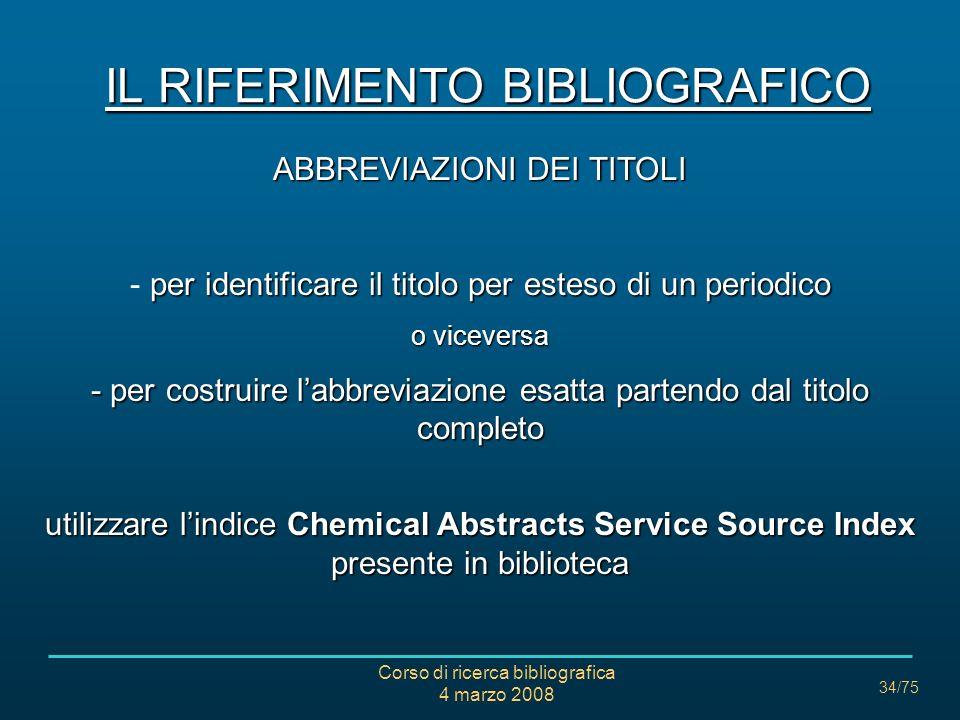 Corso di ricerca bibliografica 4 marzo 2008 34/75 IL RIFERIMENTO BIBLIOGRAFICO ABBREVIAZIONI DEI TITOLI per identificare il titolo per esteso di un pe