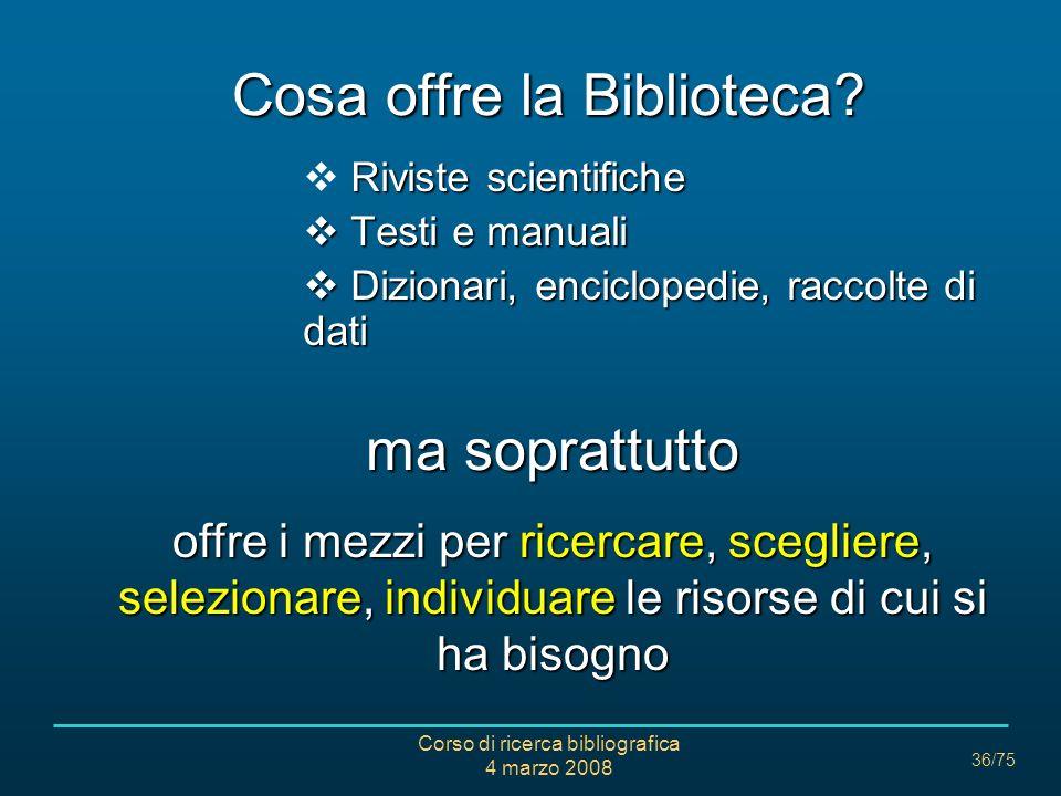 Corso di ricerca bibliografica 4 marzo 2008 36/75 Cosa offre la Biblioteca? Riviste scientifiche Testi e manuali Testi e manuali Dizionari, encicloped