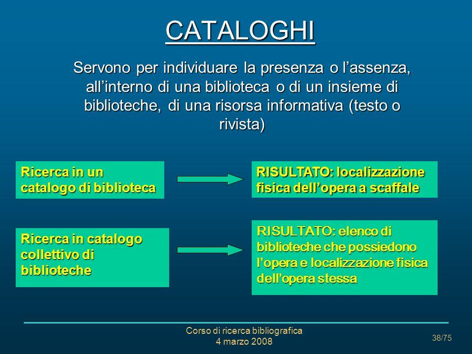 Corso di ricerca bibliografica 4 marzo 2008 38/75 CATALOGHI Servono per individuare la presenza o lassenza, allinterno di una biblioteca o di un insie
