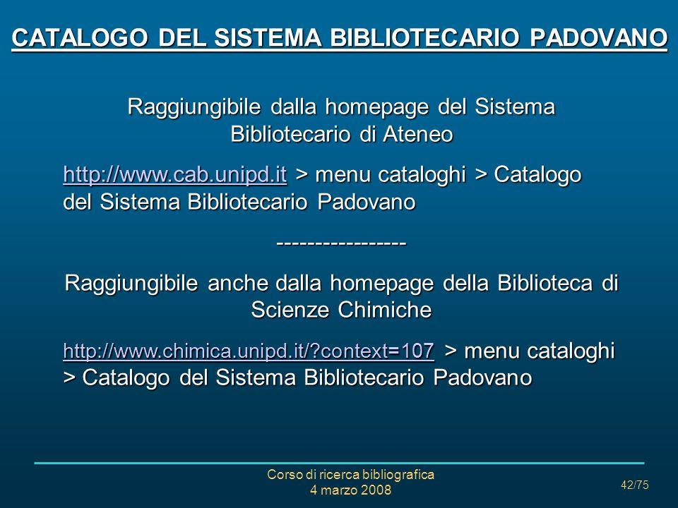 Corso di ricerca bibliografica 4 marzo 2008 42/75 CATALOGO DEL SISTEMA BIBLIOTECARIO PADOVANO Raggiungibile dalla homepage del Sistema Bibliotecario d