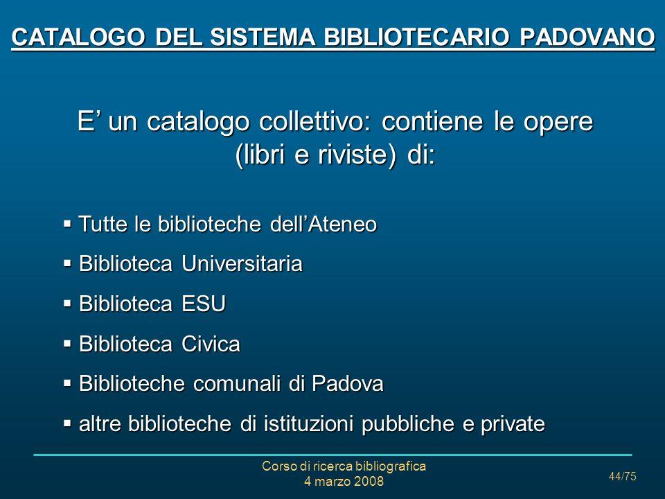 Corso di ricerca bibliografica 4 marzo 2008 44/75 CATALOGO DEL SISTEMA BIBLIOTECARIO PADOVANO E un catalogo collettivo: contiene le opere (libri e riv