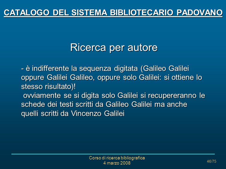 Corso di ricerca bibliografica 4 marzo 2008 46/75 Ricerca per autore - è indifferente la sequenza digitata (Galileo Galilei oppure Galilei Galileo, op
