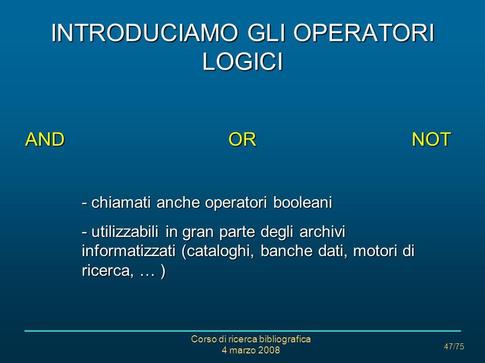Corso di ricerca bibliografica 4 marzo 2008 47/75 INTRODUCIAMO GLI OPERATORI LOGICI AND OR NOT - chiamati anche operatori booleani - utilizzabili in g