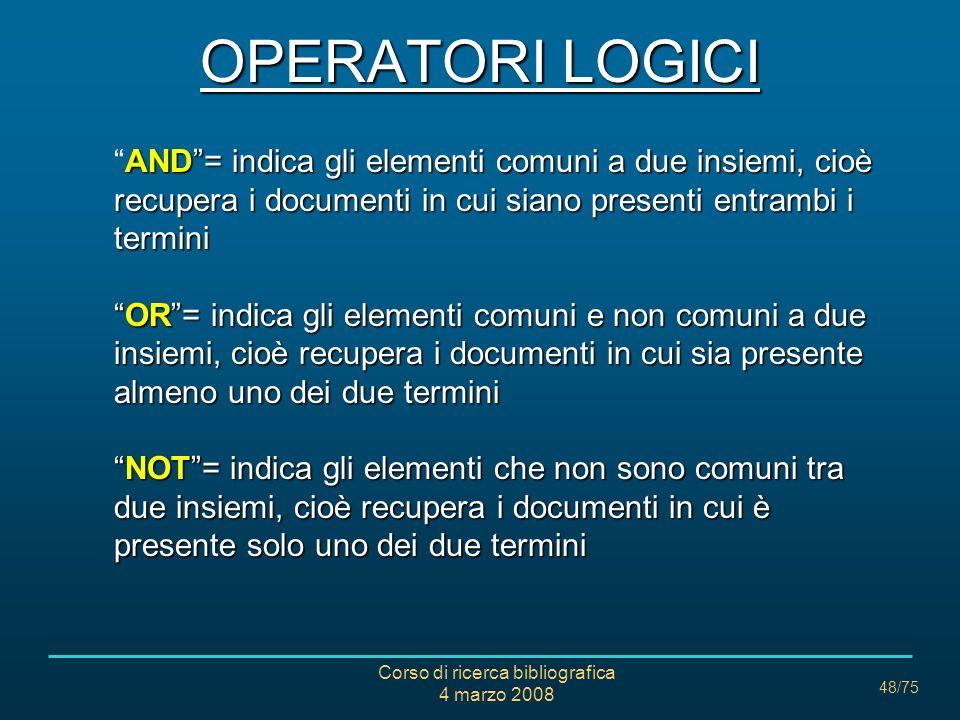 Corso di ricerca bibliografica 4 marzo 2008 48/75 OPERATORI LOGICI AND= indica gli elementi comuni a due insiemi, cioè recupera i documenti in cui sia