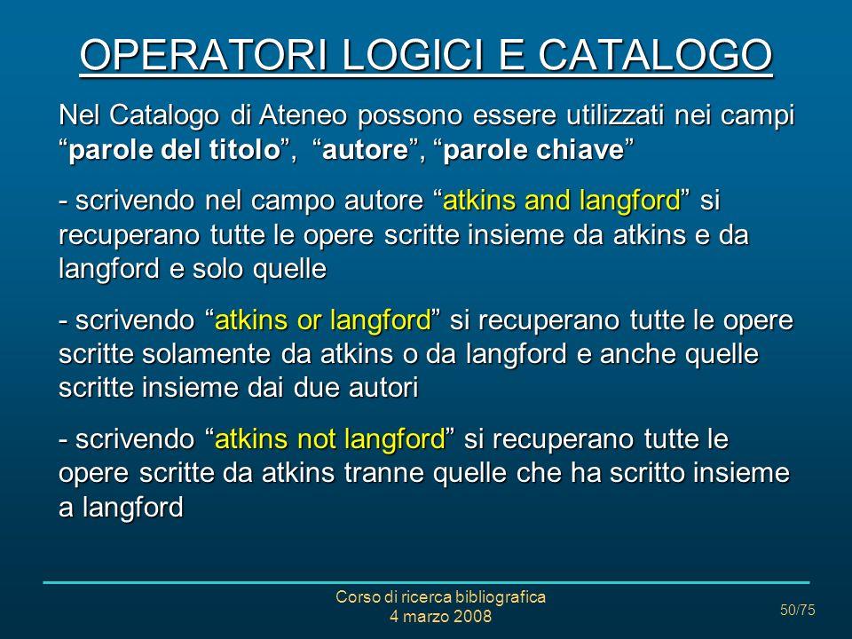 Corso di ricerca bibliografica 4 marzo 2008 50/75 OPERATORI LOGICI E CATALOGO Nel Catalogo di Ateneo possono essere utilizzati nei campiparole del tit