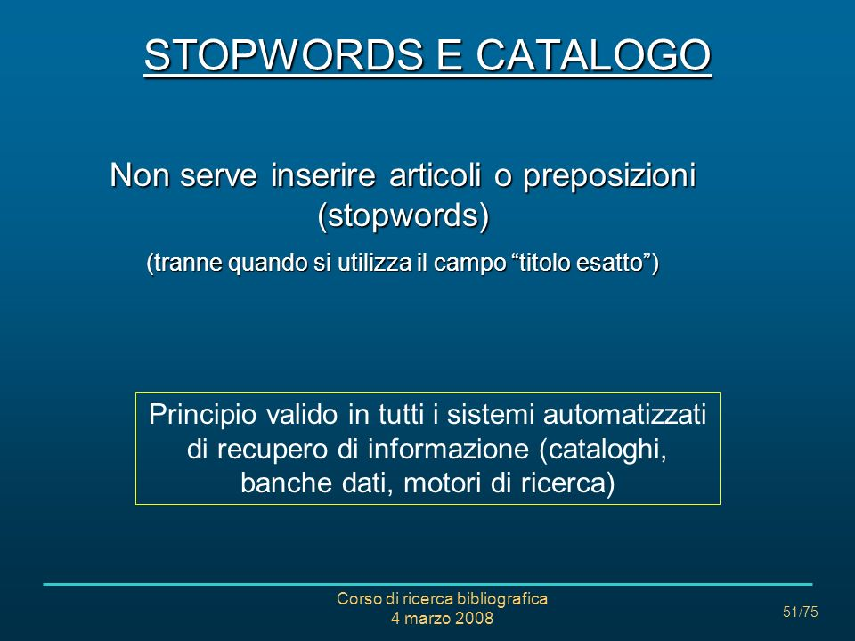 Corso di ricerca bibliografica 4 marzo 2008 51/75 Non serve inserire articoli o preposizioni (stopwords) (tranne quando si utilizza il campo titolo es