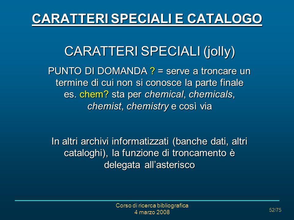 Corso di ricerca bibliografica 4 marzo 2008 52/75 CARATTERI SPECIALI (jolly) PUNTO DI DOMANDA ?= serve a troncare un termine di cui non si conosce la