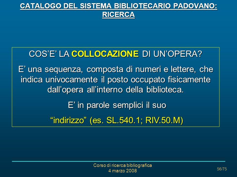 Corso di ricerca bibliografica 4 marzo 2008 56/75 COSE LA COLLOCAZIONE DI UNOPERA? E una sequenza, composta di numeri e lettere, che indica univocamen
