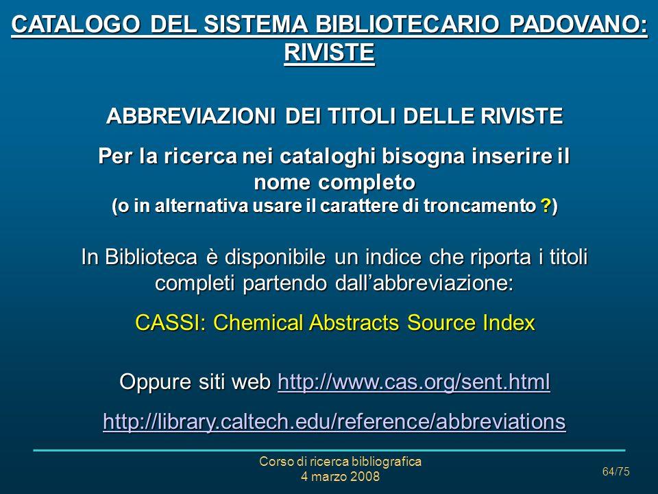 Corso di ricerca bibliografica 4 marzo 2008 64/75 ABBREVIAZIONI DEI TITOLI DELLE RIVISTE Per la ricerca nei cataloghi bisogna inserire il nome complet