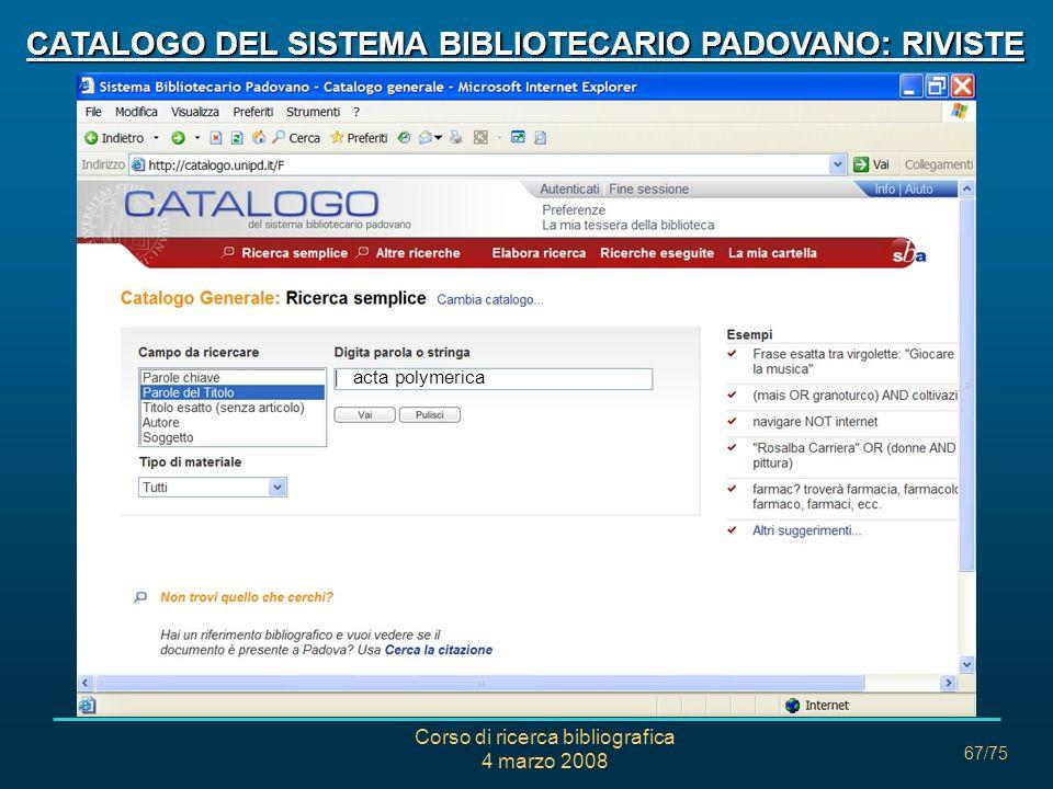 Corso di ricerca bibliografica 4 marzo 2008 67/75 CATALOGO DEL SISTEMA BIBLIOTECARIO PADOVANO: RIVISTE acta polymerica