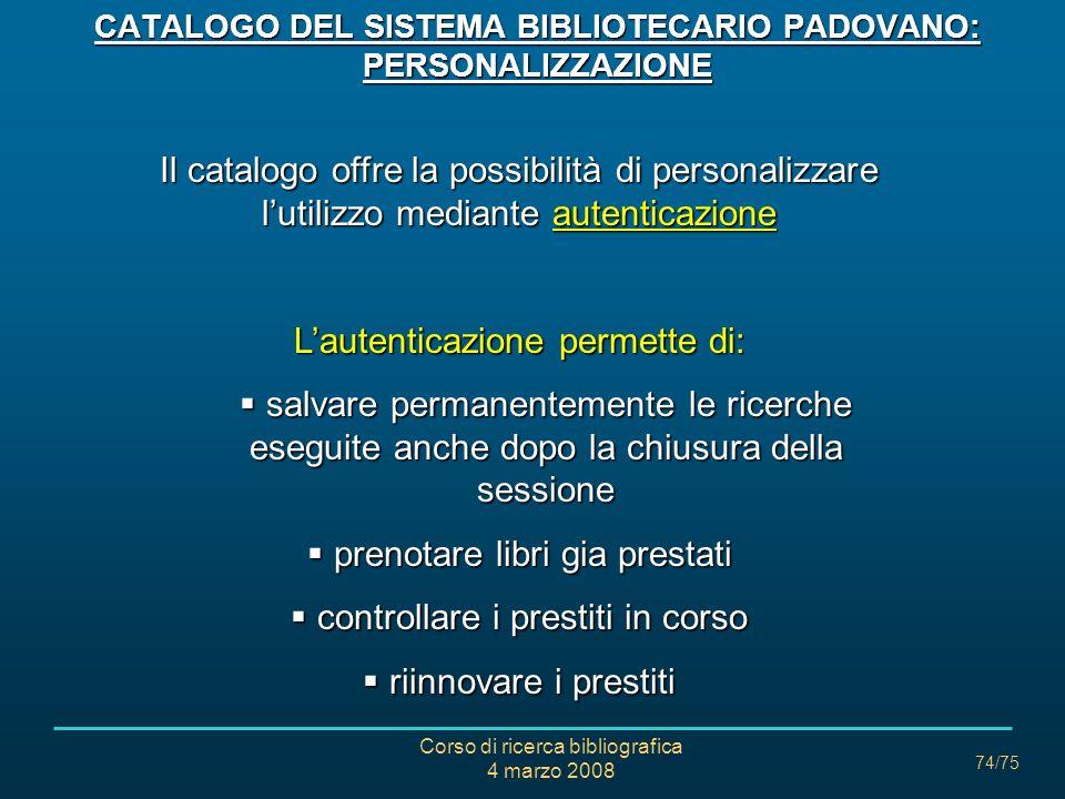 Corso di ricerca bibliografica 4 marzo 2008 74/75 CATALOGO DEL SISTEMA BIBLIOTECARIO PADOVANO: PERSONALIZZAZIONE Il catalogo offre la possibilità di p