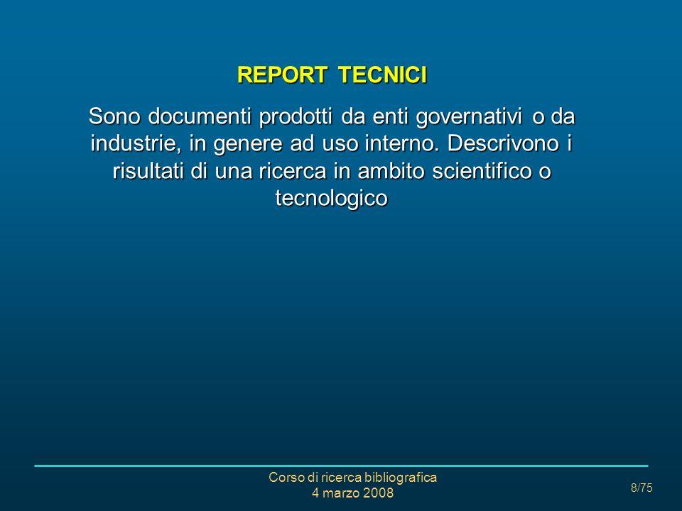 Corso di ricerca bibliografica 4 marzo 2008 8/75 REPORT TECNICI Sono documenti prodotti da enti governativi o da industrie, in genere ad uso interno.
