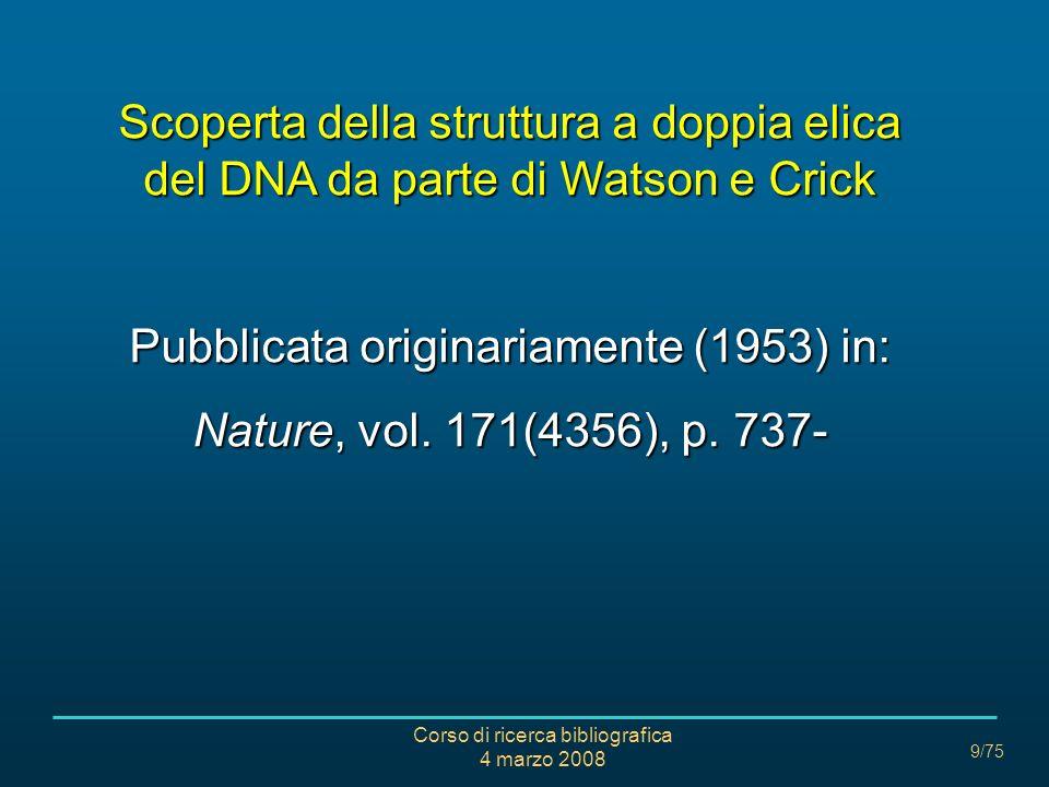 Corso di ricerca bibliografica 4 marzo 2008 9/75 Scoperta della struttura a doppia elica del DNA da parte di Watson e Crick Pubblicata originariamente