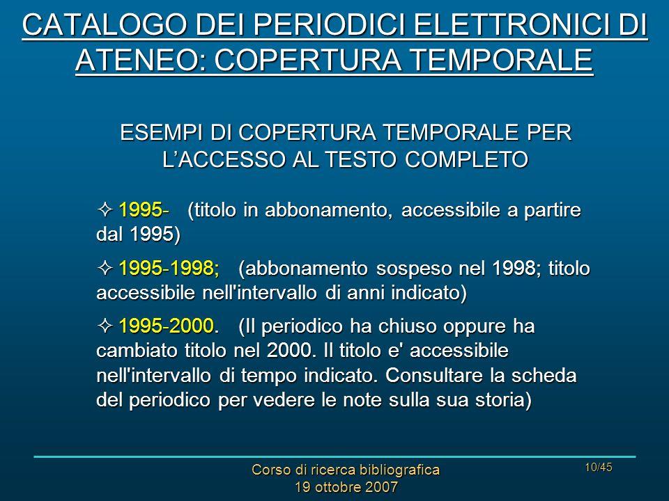 Corso di ricerca bibliografica 19 ottobre 2007 10/45 ESEMPI DI COPERTURA TEMPORALE PER LACCESSO AL TESTO COMPLETO 1995- (titolo in abbonamento, accessibile a partire dal 1995) 1995- (titolo in abbonamento, accessibile a partire dal 1995) 1995-1998; (abbonamento sospeso nel 1998; titolo accessibile nell intervallo di anni indicato) 1995-1998; (abbonamento sospeso nel 1998; titolo accessibile nell intervallo di anni indicato) 1995-2000.