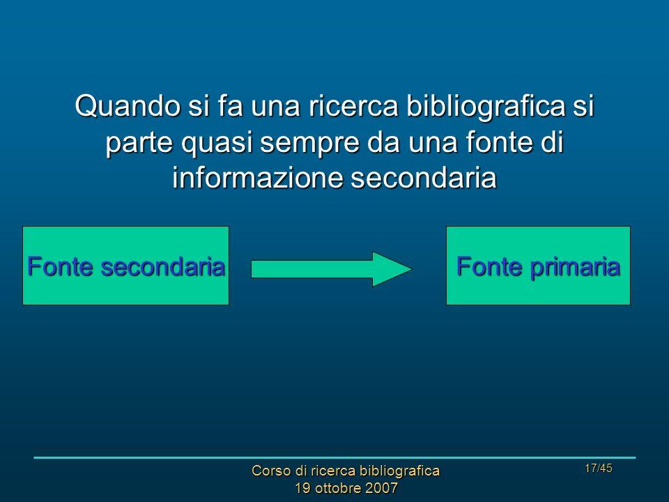 Corso di ricerca bibliografica 19 ottobre 2007 17/45 Quando si fa una ricerca bibliografica si parte quasi sempre da una fonte di informazione secondaria Fonte secondaria Fonte primaria