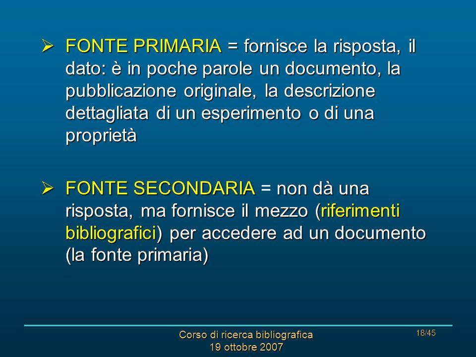 Corso di ricerca bibliografica 19 ottobre 2007 18/45 FONTE PRIMARIA = fornisce la risposta, il dato: è in poche parole un documento, la pubblicazione originale, la descrizione dettagliata di un esperimento o di una proprietà FONTE PRIMARIA = fornisce la risposta, il dato: è in poche parole un documento, la pubblicazione originale, la descrizione dettagliata di un esperimento o di una proprietà FONTE SECONDARIAnon dà una risposta, ma fornisce il mezzo (riferimenti bibliografici) per accedere ad un documento (la fonte primaria) FONTE SECONDARIA = non dà una risposta, ma fornisce il mezzo (riferimenti bibliografici) per accedere ad un documento (la fonte primaria)