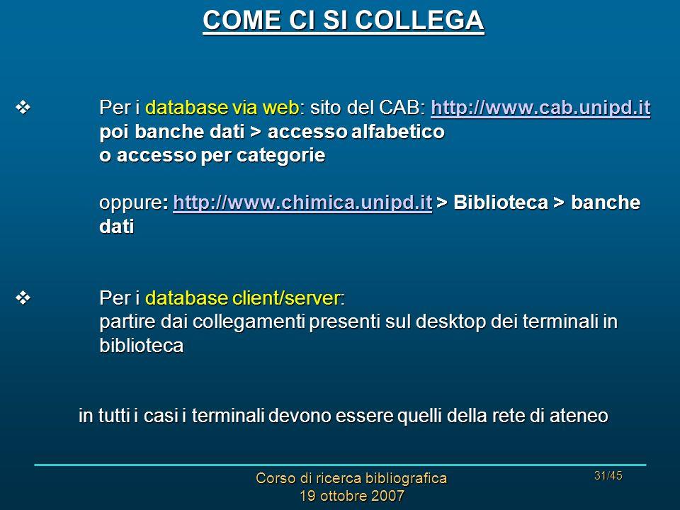 Corso di ricerca bibliografica 19 ottobre 2007 31/45 COME CI SI COLLEGA Per i database via web: sito del CAB: http://www.cab.unipd.it poi banche dati > accesso alfabetico o accesso per categorie oppure: http://www.chimica.unipd.it > Biblioteca > banche dati Per i database via web: sito del CAB: http://www.cab.unipd.it poi banche dati > accesso alfabetico o accesso per categorie oppure: http://www.chimica.unipd.it > Biblioteca > banche datihttp://www.cab.unipd.ithttp://www.chimica.unipd.ithttp://www.cab.unipd.ithttp://www.chimica.unipd.it Per i database client/server: partire dai collegamenti presenti sul desktop dei terminali in biblioteca Per i database client/server: partire dai collegamenti presenti sul desktop dei terminali in biblioteca in tutti i casi i terminali devono essere quelli della rete di ateneo