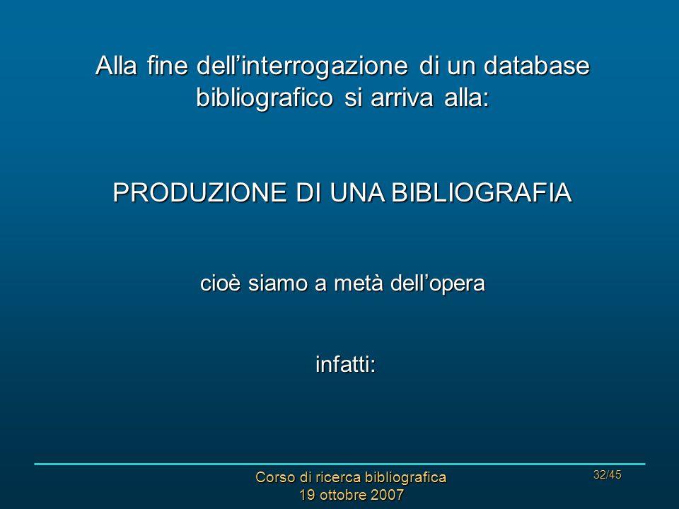 Corso di ricerca bibliografica 19 ottobre 2007 32/45 Alla fine dellinterrogazione di un database bibliografico si arriva alla: PRODUZIONE DI UNA BIBLIOGRAFIA cioè siamo a metà dellopera infatti: infatti: