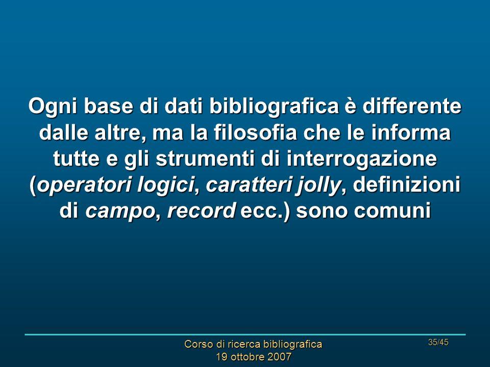 Corso di ricerca bibliografica 19 ottobre 2007 35/45 Ogni base di dati bibliografica è differente dalle altre, ma la filosofia che le informa tutte e gli strumenti di interrogazione (operatori logici, caratteri jolly, definizioni di campo, record ecc.) sono comuni