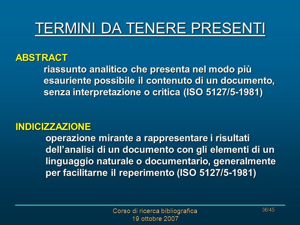 Corso di ricerca bibliografica 19 ottobre 2007 36/45 TERMINI DA TENERE PRESENTI ABSTRACT riassunto analitico che presenta nel modo più esauriente possibile il contenuto di un documento, senza interpretazione o critica (ISO 5127/5-1981) INDICIZZAZIONE operazione mirante a rappresentare i risultati dellanalisi di un documento con gli elementi di un linguaggio naturale o documentario, generalmente per facilitarne il reperimento (ISO 5127/5-1981)