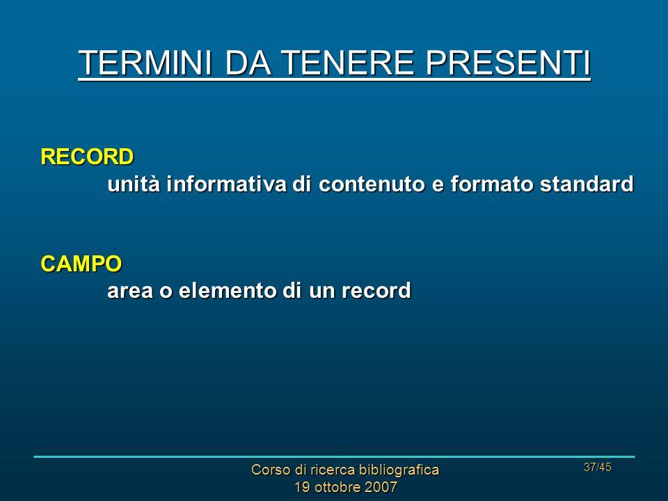 Corso di ricerca bibliografica 19 ottobre 2007 37/45 TERMINI DA TENERE PRESENTI RECORD unità informativa di contenuto e formato standard CAMPO area o elemento di un record