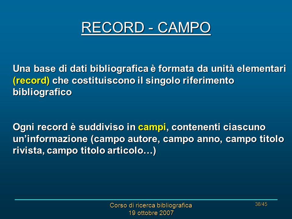 Corso di ricerca bibliografica 19 ottobre 2007 38/45 RECORD - CAMPO Una base di dati bibliografica è formata da unità elementari (record) che costituiscono il singolo riferimento bibliografico Ogni record è suddiviso in campi, contenenti ciascuno uninformazione (campo autore, campo anno, campo titolo rivista, campo titolo articolo…)