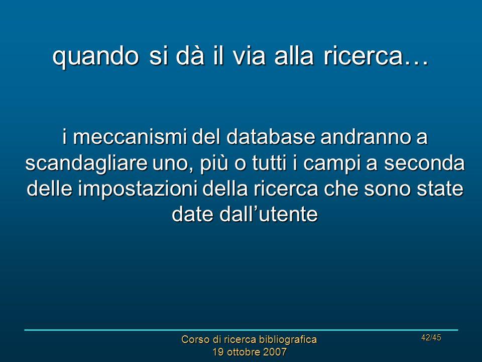 Corso di ricerca bibliografica 19 ottobre 2007 42/45 quando si dà il via alla ricerca… i meccanismi del database andranno a scandagliare uno, più o tutti i campi a seconda delle impostazioni della ricerca che sono state date dallutente