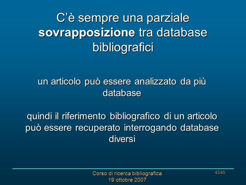 Corso di ricerca bibliografica 19 ottobre 2007 43/45 Cè sempre una parziale sovrapposizione tra database bibliografici un articolo può essere analizzato da più database quindi il riferimento bibliografico di un articolo può essere recuperato interrogando database diversi