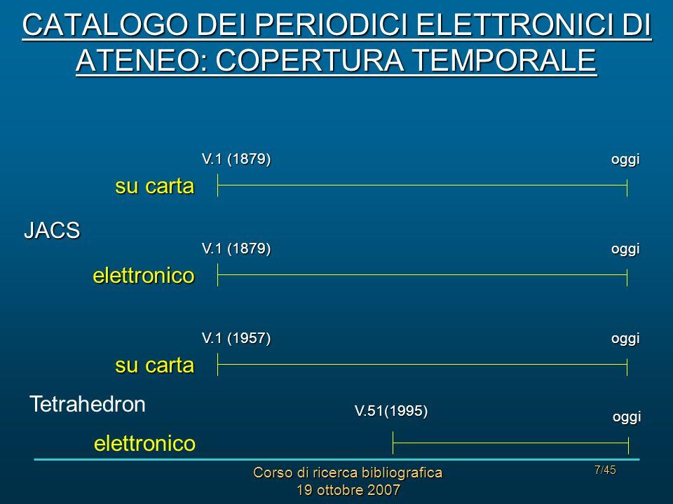 Corso di ricerca bibliografica 19 ottobre 2007 7/45 JACS Tetrahedron V.1 (1957) oggi su carta V.1 (1879) oggielettronico oggi su carta V.51(1995) oggi elettronico CATALOGO DEI PERIODICI ELETTRONICI DI ATENEO: COPERTURA TEMPORALE