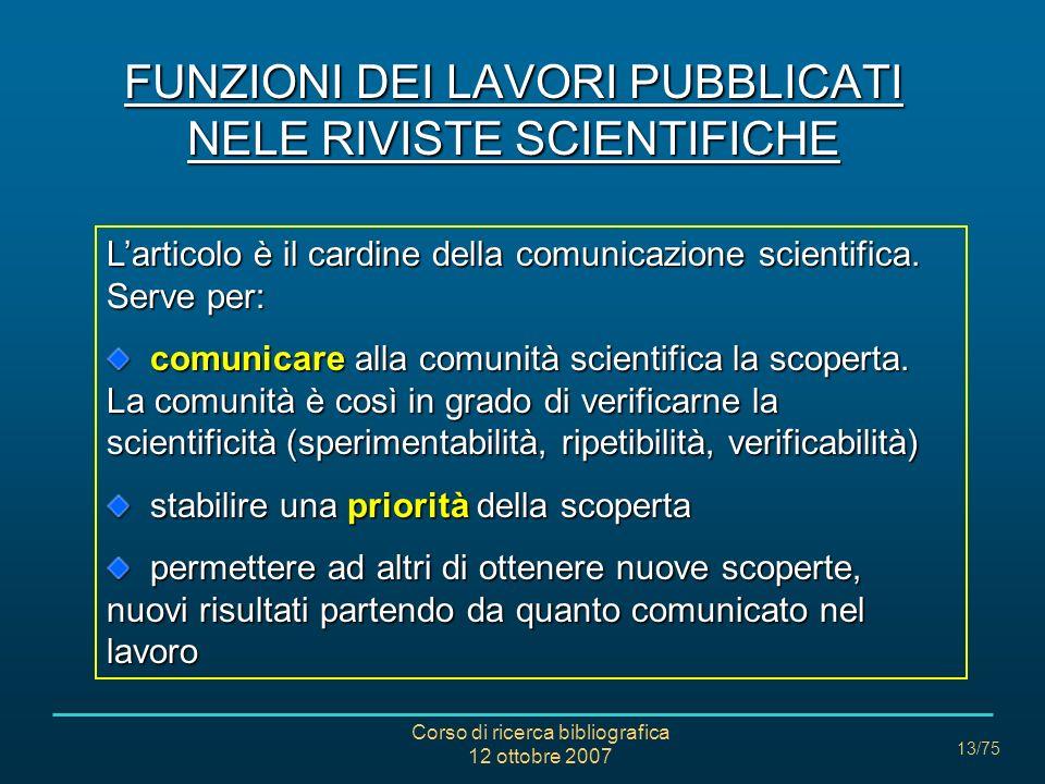 Corso di ricerca bibliografica 12 ottobre 2007 13/75 FUNZIONI DEI LAVORI PUBBLICATI NELE RIVISTE SCIENTIFICHE Larticolo è il cardine della comunicazione scientifica.