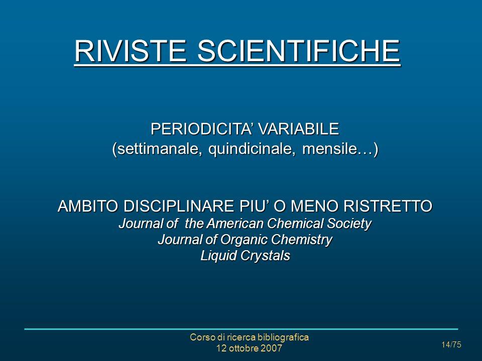 Corso di ricerca bibliografica 12 ottobre 2007 14/75 RIVISTE SCIENTIFICHE PERIODICITA VARIABILE (settimanale, quindicinale, mensile…) AMBITO DISCIPLINARE PIU O MENO RISTRETTO Journal of the American Chemical Society Journal of Organic Chemistry Liquid Crystals