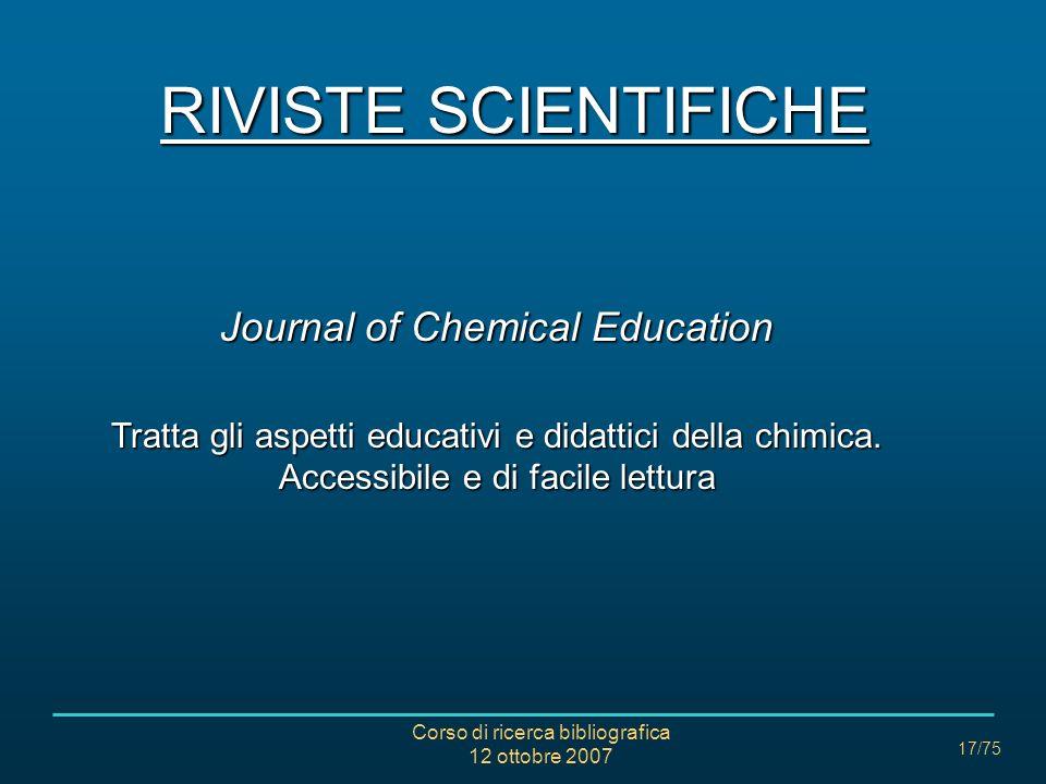 Corso di ricerca bibliografica 12 ottobre 2007 17/75 RIVISTE SCIENTIFICHE Journal of Chemical Education Tratta gli aspetti educativi e didattici della chimica.